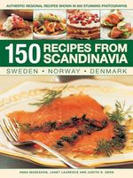 150 Recipes from Scandinavia : Authentic Regional Recipes Show in 800 Stunning Photographs - Anna Mosesson