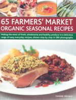 65 Farmers' Market Organic Seasonal Recipes : Making the most of fresh, wholesome and healthy produce in a delicious rangae of easy everyday recipes, shown step by step in 280 photographs - Ysanne Spevack