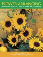 Flower Arranging : A Complete Guide to Creative Floral Arrangements - Fiona Barnett