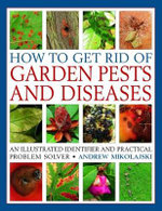 How To Get Rid Of Garden Pests And Diseases : An Illustrated Identifier and Practical Problem Solver - Andrew Mikolajski