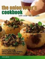 The Onion Lover's Cookbook with over 100 recipes : Knowing and using onions, garlic, leeks, shallots, spring onions and chives - Brian Glover