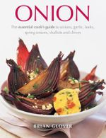 Onion : The essential cook's guide to onions, garlic, leeks, spring onions, shallots and chives - Brian Glover