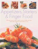 Appetizers Starters & Finger Food : 200 Great Ways To Start A Meal Or Serve A Buffet With Style : Step-By-Step Recipes For Guaranteed Success - Christine Ingram