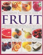 The Complete Illustrated Guide To Fruit : A Comprehensive Guide to the Fruits of the World, with Advice on Selecting, Preparing and Cooking - Kate Whiteman