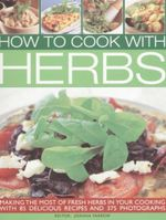 How to Cook with Herbs : Making The Most Of Fresh Herbs In Your cooking With 85 Delicious Recipes And 375 Photographs