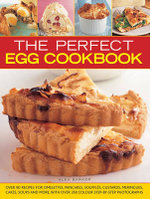 The Perfect Egg Cookbook : Over 90 Recipes for Omelettes, Pancakes, Souffles, Custards, Meringues, Cakes, Soups and More, with Over 350 Step-by-step Photographs - Alex Barker