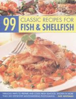 99 Classic Recipes for Fish And Shellfish : Fabulous Ways To Prepare And Cook Fresh Seafood, Shown In More Than 300 Step-By-Step Mouthwatering Photographs