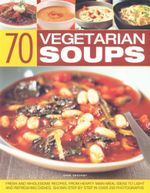 70 Vegetarian Soups : Fresh and Wholesome Recipes, From Hearty Main-Meal Ideas to Light and Refreshing Dishes, Shown Step By Step in Over 250 Photographs - Anne Sheasby
