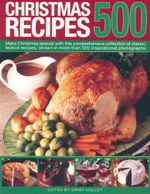 500 Christmas Recipes : Make Christmas special with this comprehensive collection of classic festive recipes, shown in more than 500 inspirational photographs. - Emma Holley