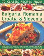 70 Classic Recipes from Bulgaria, Romania, Croatia & Slovenia : Delicious, Authentic, Traditional Dishes from an Undiscovered Cuisine, Shown in 270 Photographs - Lesley Chamberlain
