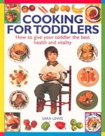 Cooking for Toddlers : How to Give Your Toddler the Best Health and Vitality - Sara Lewis