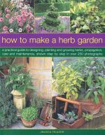 How to Make a Herb Garden : A practical guide to designing, planting and growing herbs, propagation, care and maintenance, shown step by step in over 250 photographs - Jessica Houdret