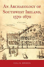 The Archaeology of Southwest Ireland, 1570-1670 : Duckworth Debates in Archaeology - Colin Breen