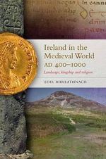 Ireland in the Medieval World, AD400-1000 : Landscape, Kingship and Religion - Edel Bhreathnach