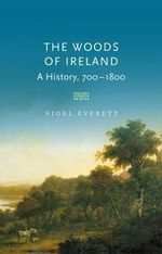 The Woods of Ireland : A History, 700-1800 - Nigel Everett