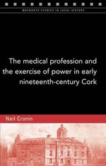 The Medical Profession and the Exercise of Power in Early Nineteenth-Century Cork - Neil Cronin