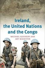 Ireland, the United Nations and the Congo : A Military and Diplomatic History, 1960-1 - Michael Kennedy