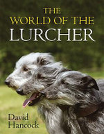 The World of the Lurcher : Their Blood, Their Breeding and Their Function - David Hancock