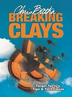 Breaking Clays : Target, Tactics, Tips and Techniques - Chris Batha