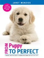 FROM PUPPY TO PERFECT : A PROVEN, PRACTICAL GUIDE TO TRAINING AND CARING FOR YOUR NEW PUPPY - Janet Menzies
