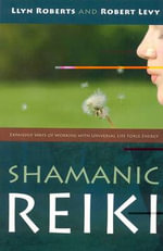 Shamanic Reiki : Expanded Ways of Working with Universal Life Force Energy - Llyn Roberts