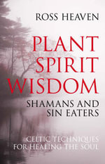 Plant Spirit Wisdom : Sin-eaters and Shamans; the Power of Nature in Celtic Healing for the Soul - Ross Heaven