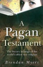 A Pagan Testament : The Literary Heritage of the World's Oldest New Religion - Brendan Myers