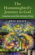 The Hummingbird's Journey to God : Perspectives on San Pedro -  the Cactus of Vision - Ross Heaven