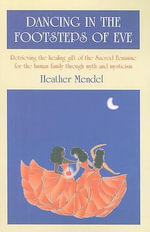 Dancing in the Footsteps of Eve : Retrieving the Healing Gift of the Sacred Feminine for the Human Family Through Myth and Mysticism - Heather Mendel