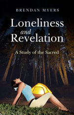 Loneliness and Revelation : A Study of the Sacred - Brendan Myers