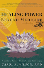 Healing Power Beyond Medicine : A Guide to Remove Obstacles and Reclaim Joy - Carol A. Wilson