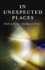 In Unexpected Places : Death and Dying - Building Up a Picture - Ray Brown