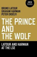 The Prince and the Wolf : Latour and Harman at the LSE - Bruno Latour