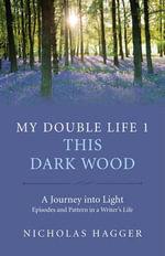 My Double Life: Part 1 : This Dark Wood - Nicholas Hagger