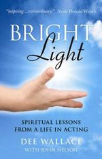 Bright Light : Spiritual Lessons from a Life in Acting - Dee Wallace
