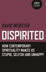 Dispirited : How Contemporary Spirituality Makes Us Stupid, Selfish and Unhappy - David Webster