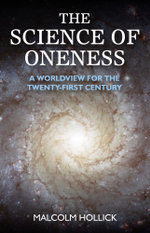 The Science of Oneness : A World View For Our Age - Malcolm Hollick
