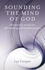 Sounding the Mind of God : Therapeutic Sound for Self-Healing and Transformation - Lyz Cooper