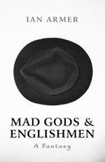 Mad Gods and Englishmen : A Fantasy - Ian Armer