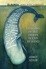 Rowing After the White Whale : A Crossing of the Indian Ocean by Hand - James Adair