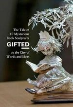 Gifted : The Tale of 10 Mysterious Book Sculptures Gifted to the City of Words and Ideas - Anonymous