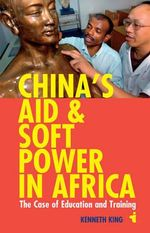 China's Aid and Soft Power in Africa : The Case of Education and Training - Kenneth King