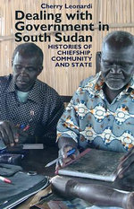 Dealing with Government in South Sudan : Histories of Chiefship, Community and State - Cherry Leonardi