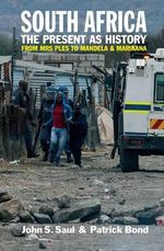 South Africa - the Present as History : From Mrs Ples to Mandela and Marikana - John S. Saul