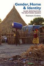 Gender, Home & Identity : Nuer Repatriation to Southern Sudan - Katarzyna Grabska