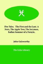 Five Tales. the First and the Last; A Stoic, the Apple Tree, the Juryman, Indian Summer of a Forsyte. - John Galsworthy, Sir