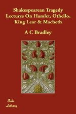 Shakespearean Tragedy Lectures on Hamlet, Othello, King Lear & Macbeth - A C Bradley