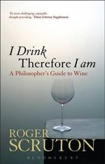 I Drink Therefore I Am : A Philosophers Guide To Wine :  A Philosopher's Guide to Wine - Roger Scruton