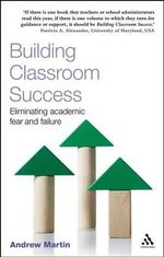 Building Classroom Success : Eliminating Academic Fear and Failure - Andrew Martin