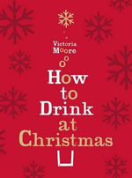 How to Drink at Christmas : Winter Warmers, Party Drinks and Festive Cocktails - Victoria Moore